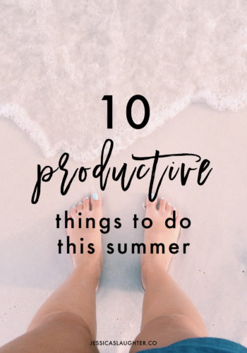 10 Productive Things To Do This Summer | Jessica Slaughter
